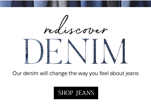 Our denim will change the way you feel about jeans. Shop jeans!