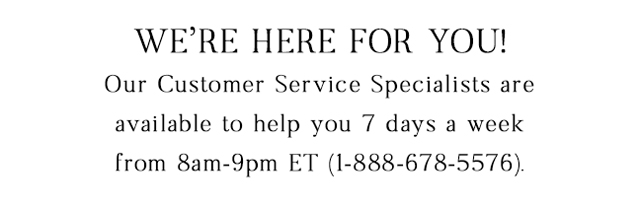 Need help? Give us a call 7 days a week from 8am-9pm ET at 1-888-678-5576.