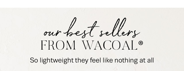 Our best sellers from WACOAL® - So lightweight they feel like nothing at all